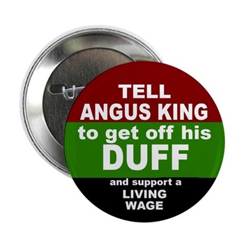 Tell Angus King to get off his duff and support a living wage for Maine (minimum wage Angus King button)