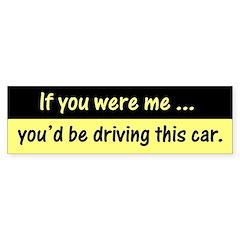 """""""If you were me"""" Bumper Sticker"""