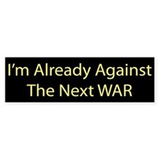 I am already against the next WAR Bumper Bumper Sticker