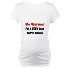 Be warned. Im a VERY tired new mom Shirt