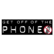 Get Off Of The Phone Bumper Bumper Sticker