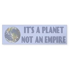 IT'S A PLANET, NOT AN EMPIRE bumper sticker