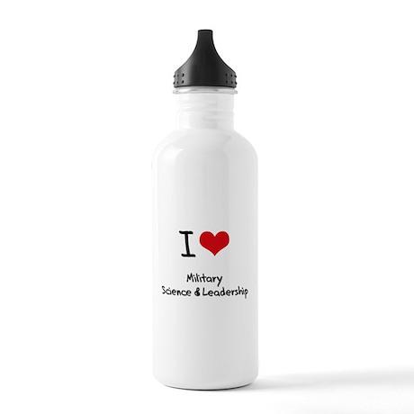 I Love MILITARY SCIENCE & LEADERSHIP Water Bottle
