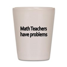 MATH TEACHERS HAVE PROBLEMS 2 Shot Glass