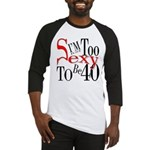 Too Sexy To Be 40 Baseball Jersey