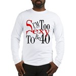 Too Sexy To Be 40 Long Sleeve T-Shirt