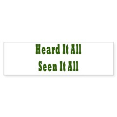 Heard and Seen It All Bumper Sticker