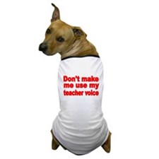 DONT MAKE ME USE MY TEACHER VOICE Dog T-Shirt