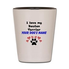 Custom I Love My Boston Terrier Shot Glass