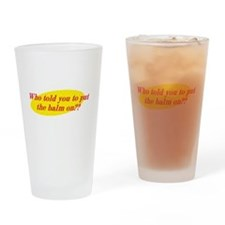 Who Told You To Put The Balm On?? Drinking Glass