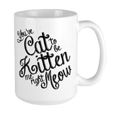 Youve cat to be kitten me right meow Mug