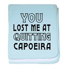 You Lost Me At Quitting Capoeira baby blanket