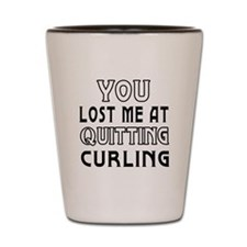 You Lost Me At Quitting Curling Shot Glass
