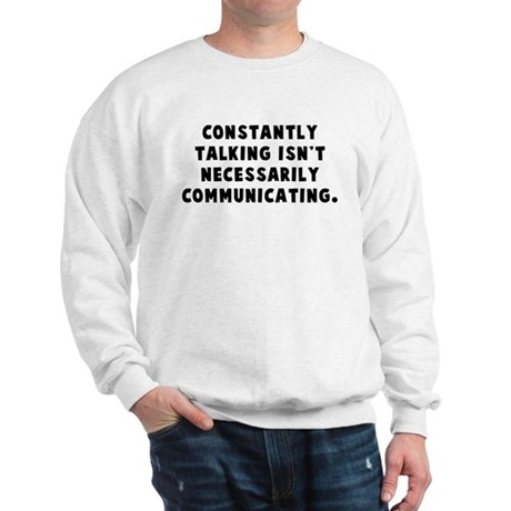 Constantly talking... Sweatshirt