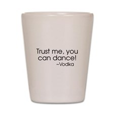 Trust me, you can dance! ~Vodka Shot Glass