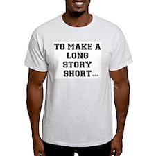 TO MAKE A LONG STORY SHORT.... T-Shirt