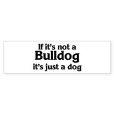 Bulldog: If it's not Bumper Bumper Sticker