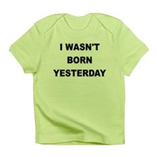I WASNT BORN YESTERDAY Infant T-Shirt