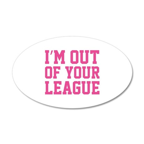 I'm Out Of Your League 22x14 Oval Wall Peel