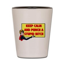 KEEP CALM AND PUNCH A STUPID BITCH Shot Glass