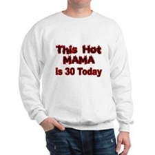 THIS HOT MAMA IS 30 TODAY Sweatshirt