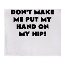 DONT MAKE ME PUT MY HAND ON MY HIP Throw Blanket