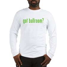 Got Ballroom? Long Sleeve T-Shirt