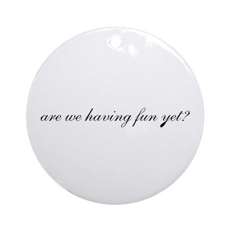 Having Fun Yet Ornament (Round)