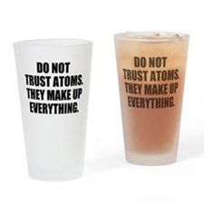 DO NOT TRUST ATOMS. THEY MAKE UP EVERYTHING. Drink