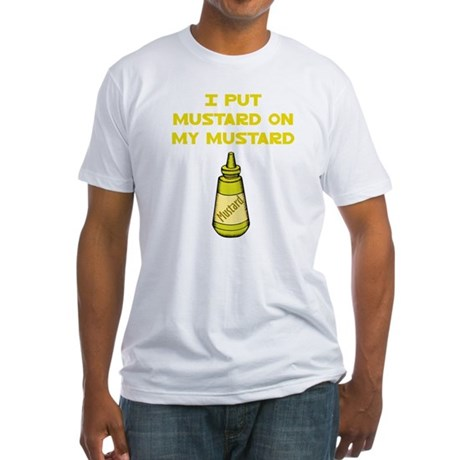 I Put Mustard on My Mustard Fitted T-Shirt