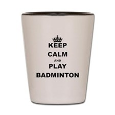 KEEP CALM AND PLAY BADMINTON Shot Glass