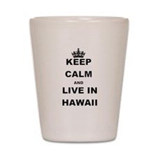 KEEP CALM AND LIVE IN HAWAII Shot Glass