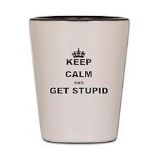 KEEP CALM AND GET STUPID Shot Glass