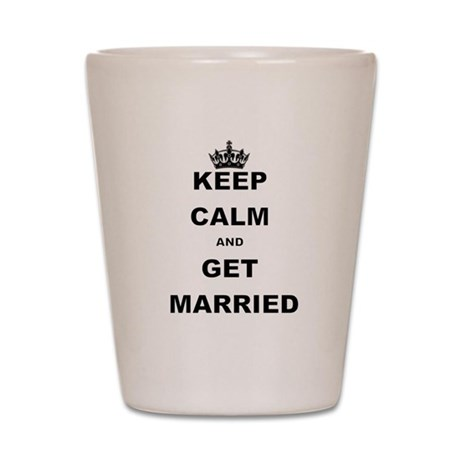 KEEP CALM AND GET MARRIED Shot Glass