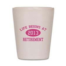 Life begins at 2013 Retirement Shot Glass
