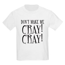 Dont Make Me CRAY CRAY! T-Shirt