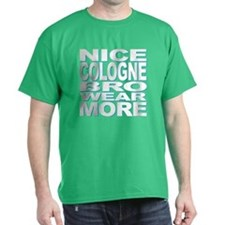 Nice Cologne, Bro. Wear More! T-Shirt