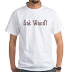 Got Wood? White T-Shirt