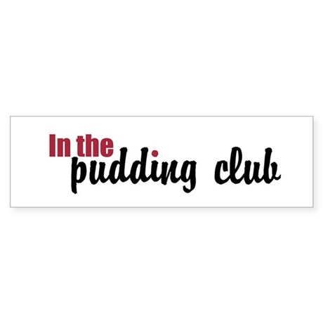 In the Pudding Club Bumper Sticker