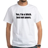 I'm a Bitch, Just not yours Shirt