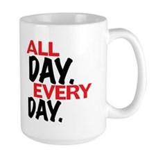 All day. Every day. Mugs