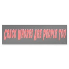 Crack Whores Are People Too Bumper Bumper Sticker