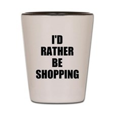 ID RATHER BE SHOPPING Shot Glass