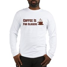 Coffee Is For Closers Long Sleeve T-Shirt
