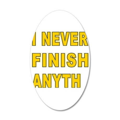 I Never Finish Anyth 20x12 Oval Wall Decal
