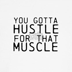 You Gotta Hustle for that Muscle T-Shirt