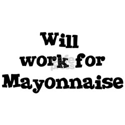 Will work for Mayonnaise Shirt