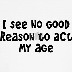 I Don't See Any Reason To Act My Age T