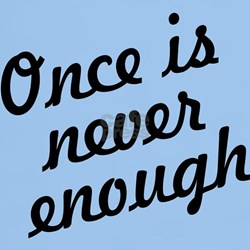 Once Is Never Enough T-Shirt