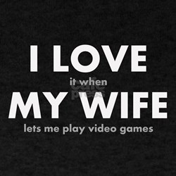 I LOVE it when MY WIFE lets me play video games T-